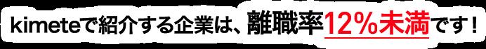kimeteで紹介する企業は、離職率12%未満です!